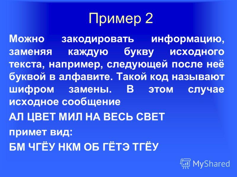 Пример 2 Можно закодировать информацию, заменяя каждую букву исходного текста, например, следующей после неё буквой в алфавите. Такой код называют шифром замены. В этом случае исходное сообщение АЛ ЦВЕТ МИЛ НА ВЕСЬ СВЕТ примет вид: БМ ЧГЁУ НКМ ОБ ГЁ