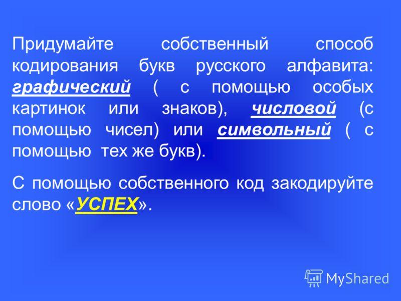 Придумайте собственный способ кодирования букв русского алфавита: графический ( с помощью особых картинок или знаков), числовой (с помощью чисел) или символьный ( с помощью тех же букв). С помощью собственного код закодируйте слово «УСПЕХ».