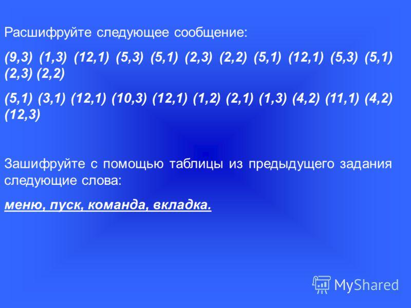 Расшифруйте следующее сообщение: (9,3) (1,3) (12,1) (5,3) (5,1) (2,3) (2,2) (5,1) (12,1) (5,3) (5,1) (2,3) (2,2) (5,1) (3,1) (12,1) (10,3) (12,1) (1,2) (2,1) (1,3) (4,2) (11,1) (4,2) (12,3) Зашифруйте с помощью таблицы из предыдущего задания следующи
