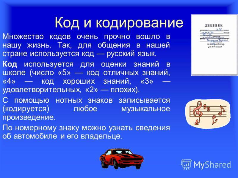 Код и кодирование Множество кодов очень прочно вошло в нашу жизнь. Так, для общения в нашей стране используется код русский язык. Код используется для оценки знаний в школе (число «5» код отличных знаний, «4» код хороших знаний, «3» удовлетворительны