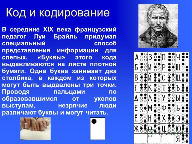 Код и кодирование В середине XIX века французский педагог Луи Брайль придумал специальный способ представления информации для слепых. «Буквы» этого кода выдавливаются на листе плотной бумаги. Одна буква занимает два столбика, в каждом из которых могу