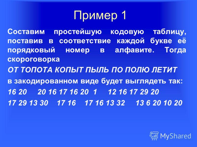 Пример 1 Составим простейшую кодовую таблицу, поставив в соответствие каждой букве её порядковый номер в алфавите. Тогда скороговорка ОТ ТОПОТА КОПЫТ ПЫЛЬ ПО ПОЛЮ ЛЕТИТ в закодированном виде будет выглядеть так: 16 20 20 16 17 16 20 1 12 16 17 29 20