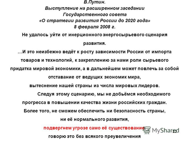 22 В.Путин. Выступление на расширенном заседании Государственного совета «О стратегии развития России до 2020 года» 8 февраля 2008 г. Не удалось уйти от инерционного энергосырьевого сценария развития. …И это неизбежно ведёт к росту зависимости России