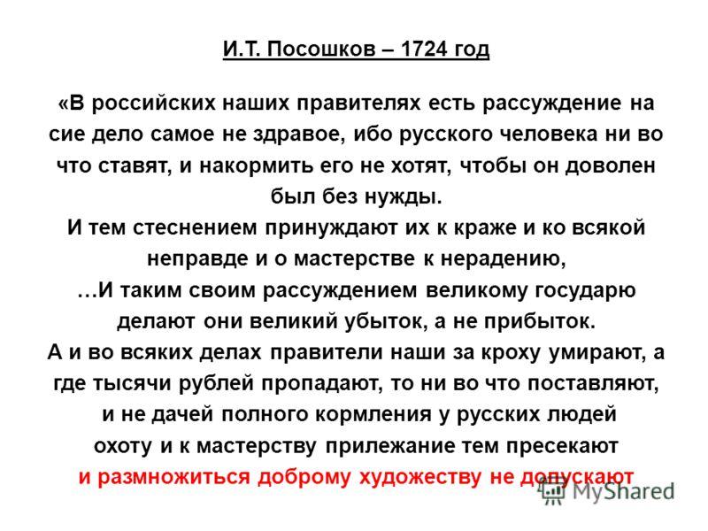 И.Т. Посошков – 1724 год «В российских наших правителях есть рассуждение на сие дело самое не здравое, ибо русского человека ни во что ставят, и накормить его не хотят, чтобы он доволен был без нужды. И тем стеснением принуждают их к краже и ко всяко