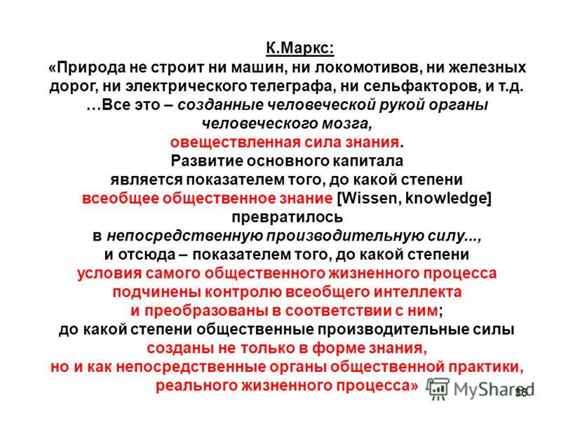 36 К.Маркс: «Природа не строит ни машин, ни локомотивов, ни железных дорог, ни электрического телеграфа, ни сельфакторов, и т.д. …Все это – созданные человеческой рукой органы человеческого мозга, овеществленная сила знания. Развитие основного капита