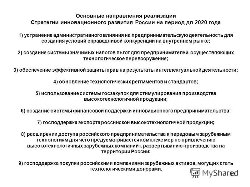 42 Основные направления реализации Стратегии инновационного развития России на период дл 2020 года 1) устранение административного влияния на предпринимательскую деятельность для создания условий справедливой конкуренции на внутреннем рынке; 2) созда