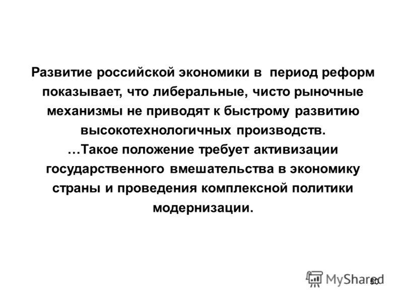 50 Развитие российской экономики в период реформ показывает, что либеральные, чисто рыночные механизмы не приводят к быстрому развитию высокотехнологичных производств. …Такое положение требует активизации государственного вмешательства в экономику ст