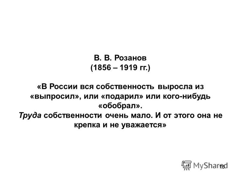 76 В. В. Розанов (1856 – 1919 гг.) «В России вся собственность выросла из «выпросил», или «подарил» или кого-нибудь «обобрал». Труда собственности очень мало. И от этого она не крепка и не уважается»