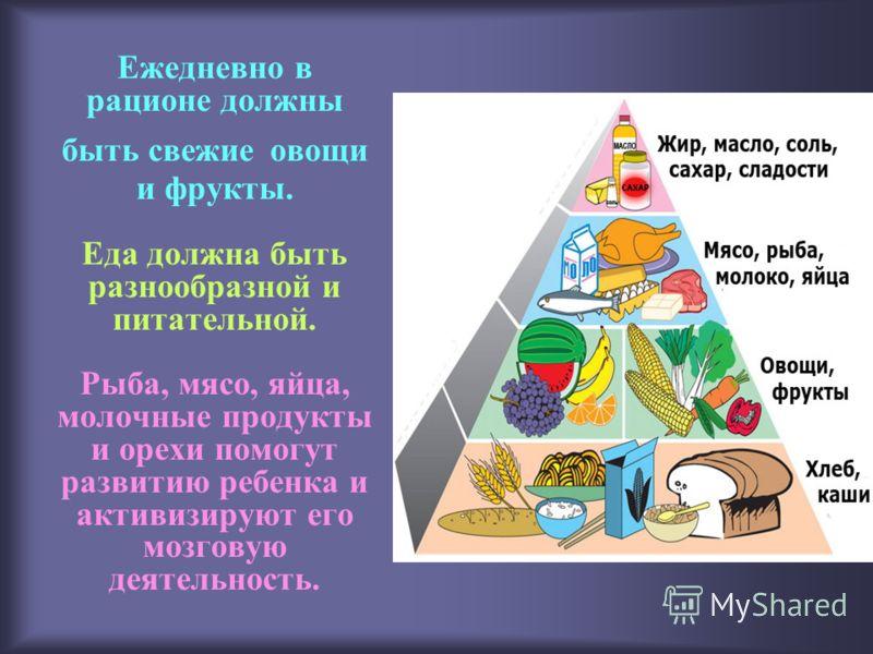 Ежедневно в рационе должны быть свежие овощи и фрукты. Еда должна быть разнообразной и питательной. Рыба, мясо, яйца, молочные продукты и орехи помогут развитию ребенка и активизируют его мозговую деятельность.