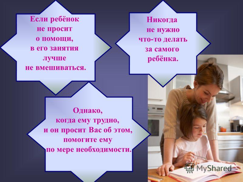 Если ребёнок не просит о помощи, в его занятия лучше не вмешиваться. Никогда не нужно что-то делать за самого ребёнка. Однако, когда ему трудно, и он просит Вас об этом, помогите ему по мере необходимости.