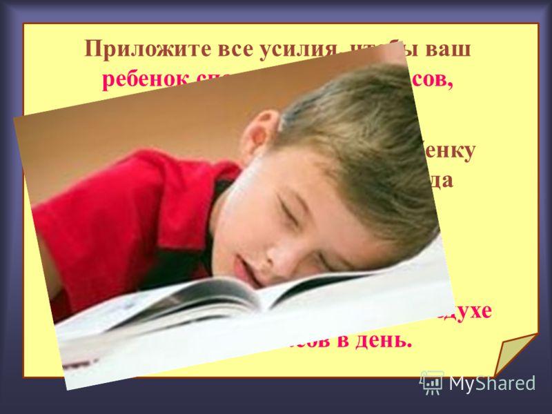 Приложите все усилия, чтобы ваш ребенок спал не менее 10 часов, (с 21.00. до 7.00.) После уроков предоставьте ребенку возможность погулять до обеда около часа, а после обеда еще с час. Школьники младших классов должны пребывать на свежем воздухе не м