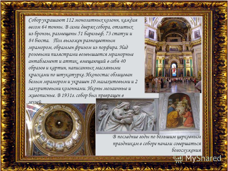 Собор украшают 112 монолитных колонн, каждая весом 64 тонны. В семи дверях собора, отлитых из бронзы, размещены 51 барельеф, 73 статуи и 84 бюста. Пол выложен разноцветным мрамором, обрамлен фризом из порфира. Над розовыми пилястрами возвышается мрам