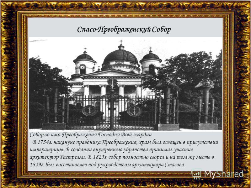 Собор во имя Преображения Господня Всей гвардии В 1754г. накануне праздника Преображения, храм был освящен в присутствии императрицы. В создании внутреннего убранства принимал участие архитектор Растрелли. В 1825г. собор полностью сгорел и на том же