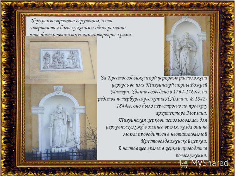 Церковь возвращена верующим, в ней совершаются богослужения и одновременно проводится реконструкция интерьеров храма. За Крестовоздвиженской церковью расположена церковь во имя Тихвинской иконы Божией Матери. Здание возведено в 1764-1768гг. на средст