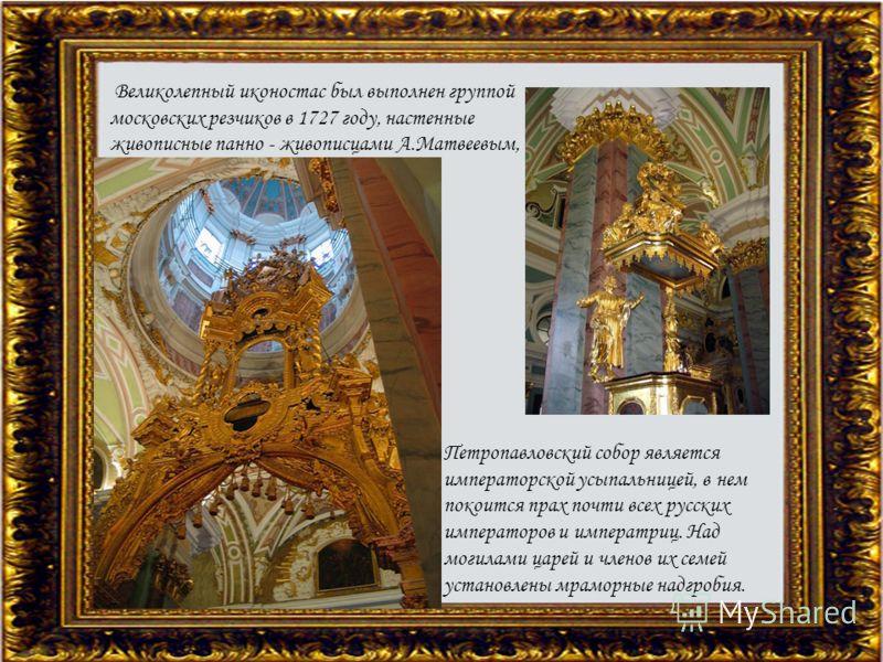 Великолепный иконостас был выполнен группой московских резчиков в 1727 году, настенные живописные панно - живописцами А.Матвеевым, А.Захаровым, И.Никитиным и др. Петропавловский собор является императорской усыпальницей, в нем покоится прах почти все