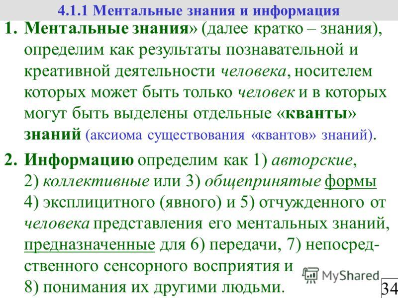 34 4.1.1 Ментальные знания и информация 1.Ментальные знания» (далее кратко – знания), определим как результаты познавательной и креативной деятельности человека, носителем которых может быть только человек и в которых могут быть выделены отдельные «к