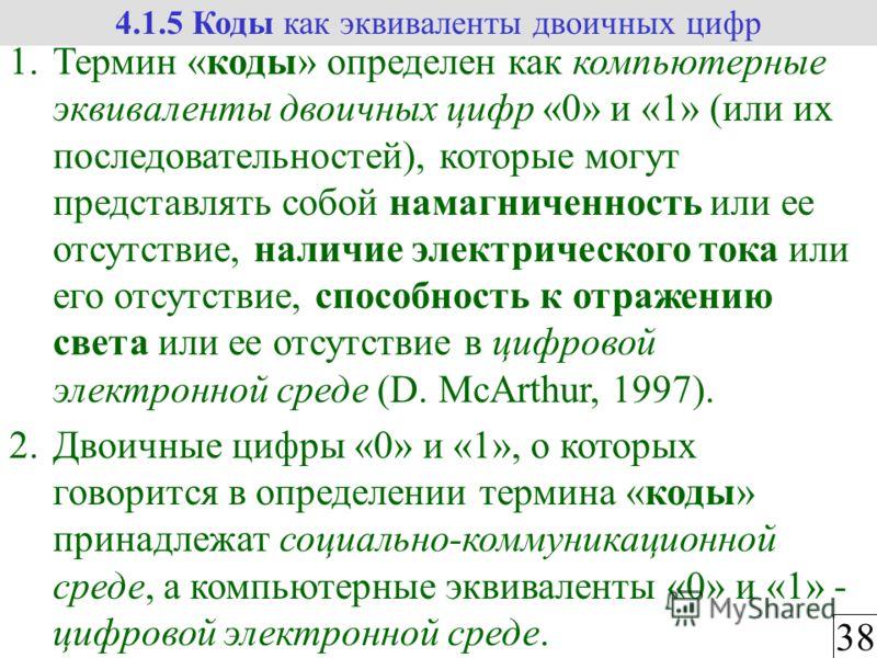 3838 4.1.5 Коды как эквиваленты двоичных цифр 1.Термин «коды» определен как компьютерные эквиваленты двоичных цифр «0» и «1» (или их последовательностей), которые могут представлять собой намагниченность или ее отсутствие, наличие электрического тока