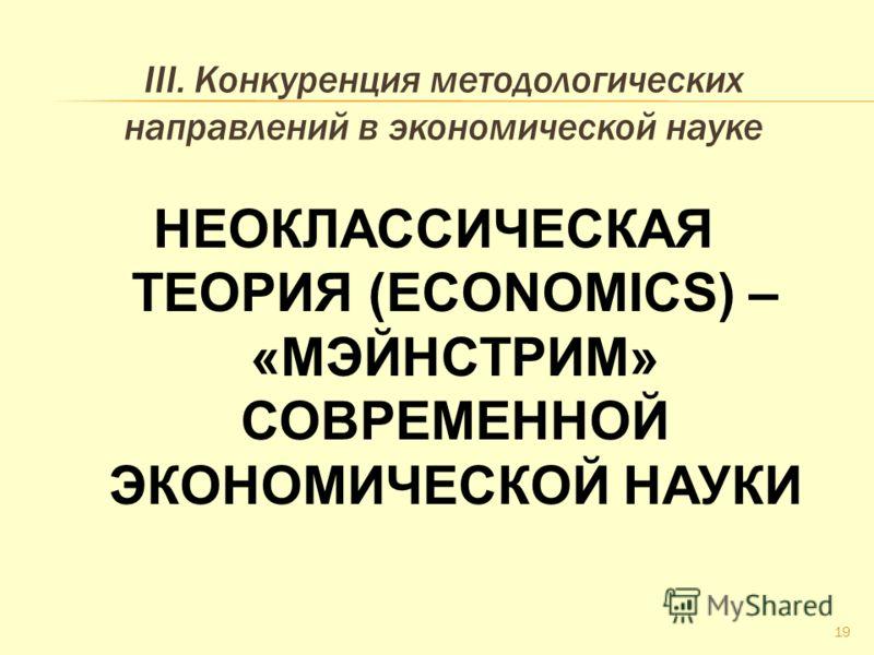 III. Конкуренция методологических направлений в экономической науке НЕОКЛАССИЧЕСКАЯ ТЕОРИЯ (ECONOMICS) – «МЭЙНСТРИМ» СОВРЕМЕННОЙ ЭКОНОМИЧЕСКОЙ НАУКИ 19