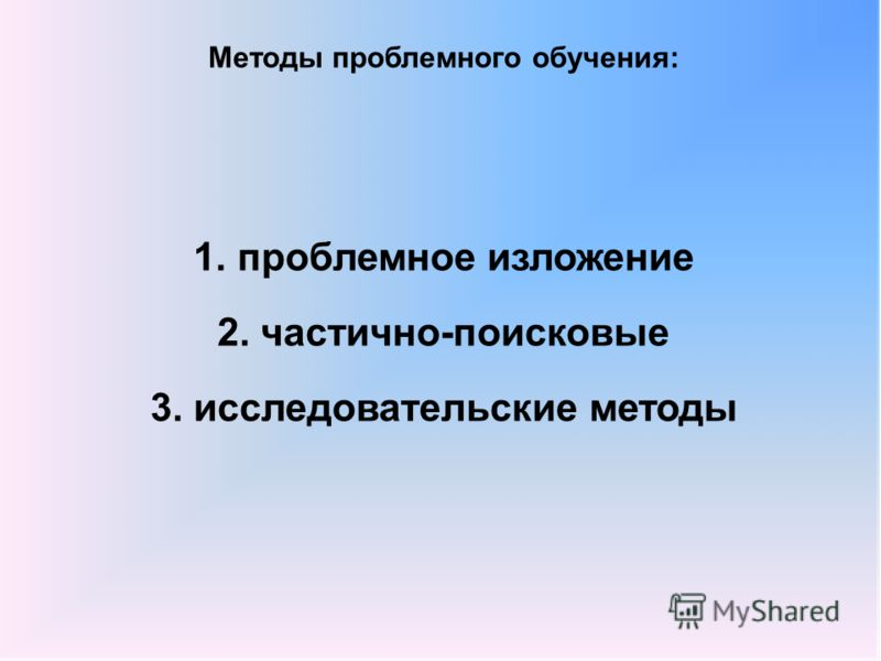 Методы проблемного обучения: 1.проблемное изложение 2. частично-поисковые 3. исследовательские методы