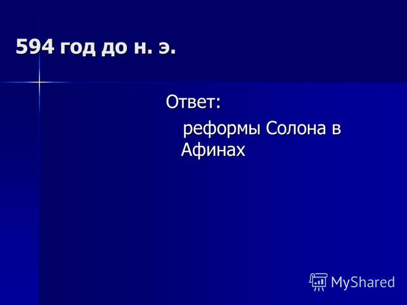 594 год до н. э. Ответ: реформы Солона в Афинах реформы Солона в Афинах