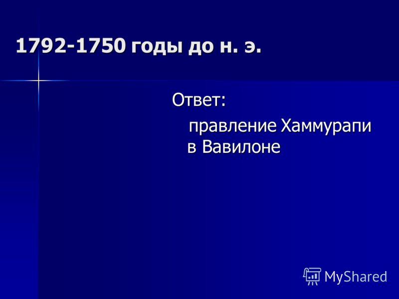 1792-1750 годы до н. э. Ответ: правление Хаммурапи в Вавилоне правление Хаммурапи в Вавилоне