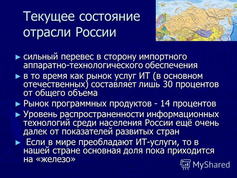 Текущее состояние отрасли России Текущее состояние отрасли России сильный перевес в сторону импортного аппаратно-технологического обеспечения сильный перевес в сторону импортного аппаратно-технологического обеспечения в то время как рынок услуг ИТ (в