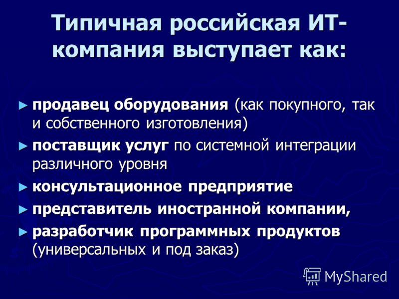 Типичная российская ИТ- компания выступает как: продавец оборудования (как покупного, так и собственного изготовления) продавец оборудования (как покупного, так и собственного изготовления) поставщик услуг по системной интеграции различного уровня по