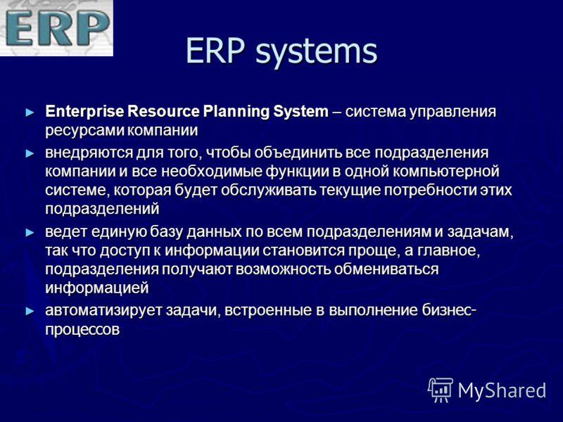 ERP systems Enterprise Resource Planning System – система управления ресурсами компании Enterprise Resource Planning System – система управления ресурсами компании внедряются для того, чтобы объединить все подразделения компании и все необходимые фун
