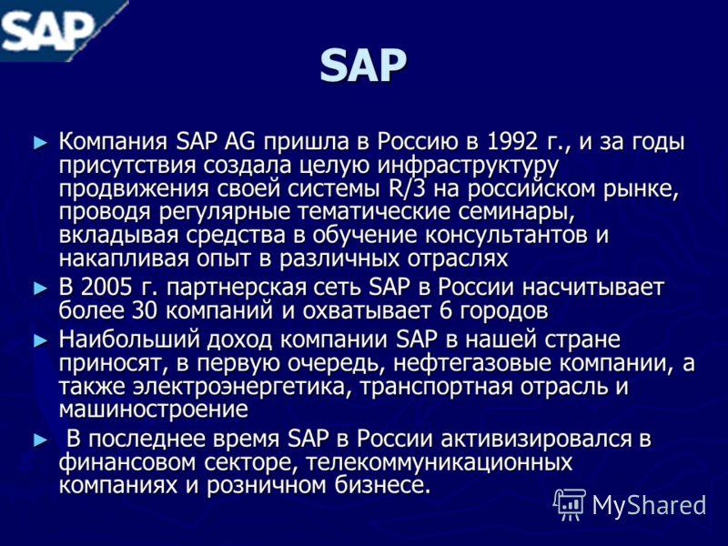 SAP Компания SAP AG пришла в Россию в 1992 г., и за годы присутствия создала целую инфраструктуру продвижения своей системы R/3 на российском рынке, проводя регулярные тематические семинары, вкладывая средства в обучение консультантов и накапливая оп