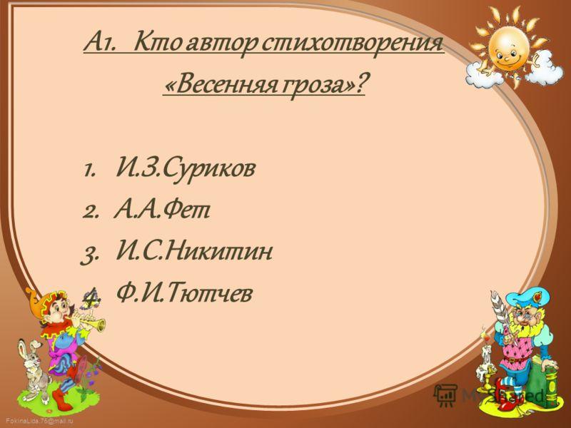 FokinaLida.75@mail.ru А1. Кто автор стихотворения «Весенняя гроза»? 1.И.З.Суриков 2.А.А.Фет 3.И.С.Никитин 4.Ф.И.Тютчев