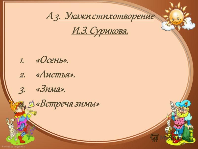 FokinaLida.75@mail.ru А 3. Укажи стихотворение И.З. Сурикова. 1.«Осень». 2.«Листья». 3.«Зима». 4.«Встреча зимы»