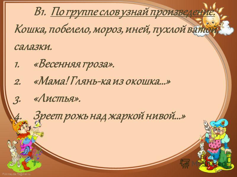 FokinaLida.75@mail.ru В1. По группе слов узнай произведение. Кошка, побелело, мороз, иней, пухлой ватой, салазки. 1.«Весенняя гроза». 2.«Мама! Глянь-ка из окошка…» 3.«Листья». 4.Зреет рожь над жаркой нивой…»