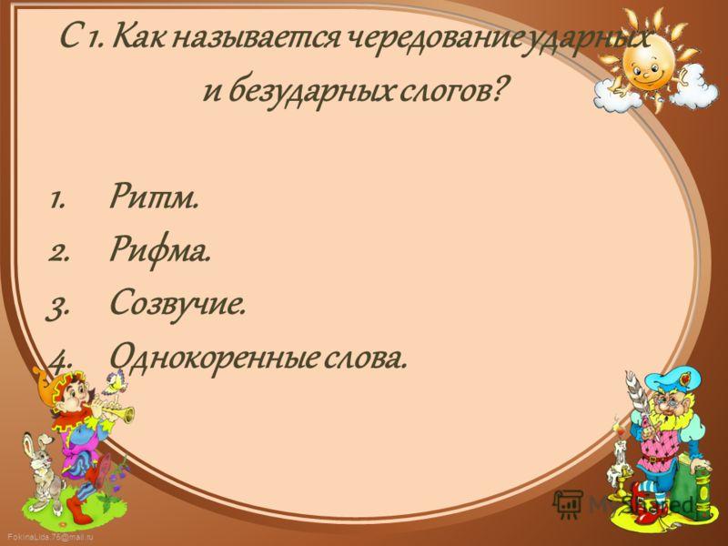 FokinaLida.75@mail.ru С 1. Как называется чередование ударных и безударных слогов? 1.Ритм. 2.Рифма. 3.Созвучие. 4.Однокоренные слова.