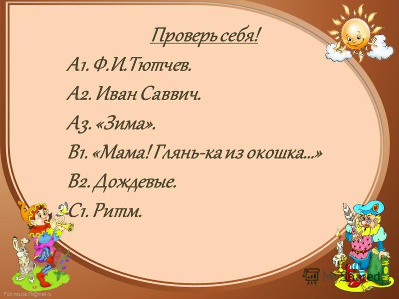 FokinaLida.75@mail.ru Проверь себя! А1. Ф.И.Тютчев. А2. Иван Саввич. А3. «Зима». В1. «Мама! Глянь-ка из окошка…» В2. Дождевые. С1. Ритм.