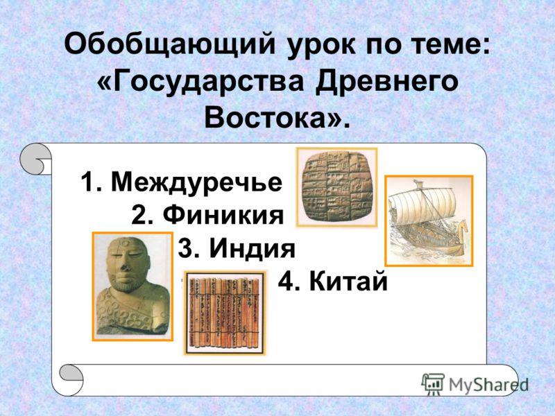 Обобщающий урок по теме: «Государства Древнего Востока». 1. Междуречье 2. Финикия 3. Индия 4. Китай