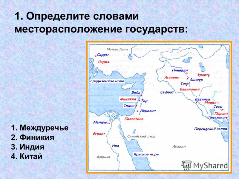 1. Определите словами месторасположение государств: 1. Междуречье 2. Финикия 3. Индия 4. Китай