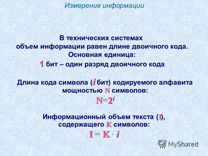 Измерение информации В технических системах объем информации равен длине двоичного кода. Основная единица: 1 1 бит – один разряд двоичного кода i N Длина кода символа ( i бит) кодируемого алфавита мощностью N символов: N2 i N=2 i I Информационный объ