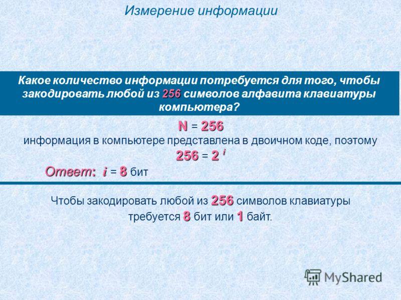Измерение информации 256 Какое количество информации потребуется для того, чтобы закодировать любой из 256 символов алфавита клавиатуры компьютера? N 256 N = 256 информация в компьютере представлена в двоичном коде, поэтому 256 2 i 256 = 2 i Ответ: i
