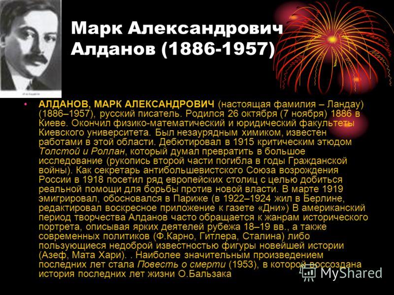 Марк Александрович Алданов (1886-1957) АЛДАНОВ, МАРК АЛЕКСАНДРОВИЧ (настоящая фамилия – Ландау) (1886–1957), русский писатель. Родился 26 октября (7 ноября) 1886 в Киеве. Окончил физико-математический и юридический факультеты Киевского университета.