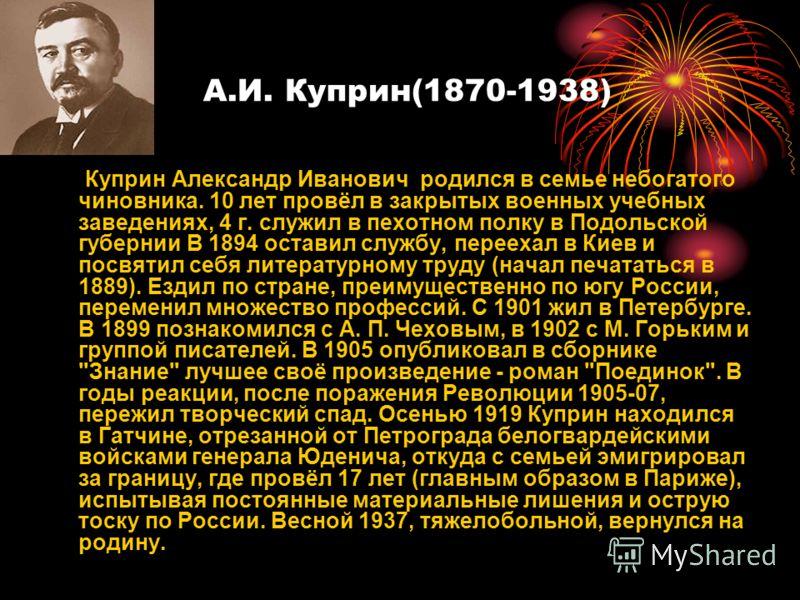А.И. Куприн(1870-1938) Куприн Александр Иванович родился в семье небогатого чиновника. 10 лет провёл в закрытых военных учебных заведениях, 4 г. служил в пехотном полку в Подольской губернии В 1894 оставил службу, переехал в Киев и посвятил себя лите