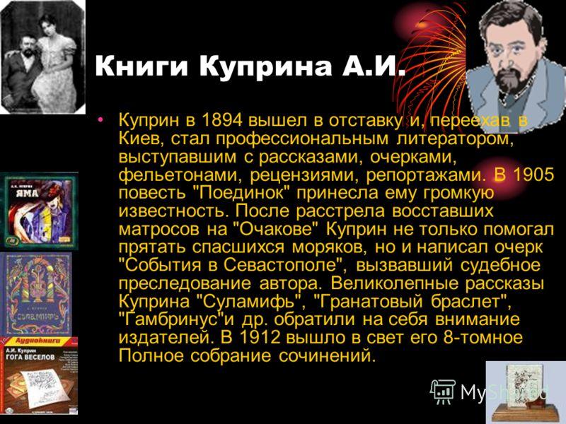 Книги Куприна А.И. Куприн в 1894 вышел в отставку и, переехав в Киев, стал профессиональным литератором, выступавшим с рассказами, очерками, фельетонами, рецензиями, репортажами. В 1905 повесть
