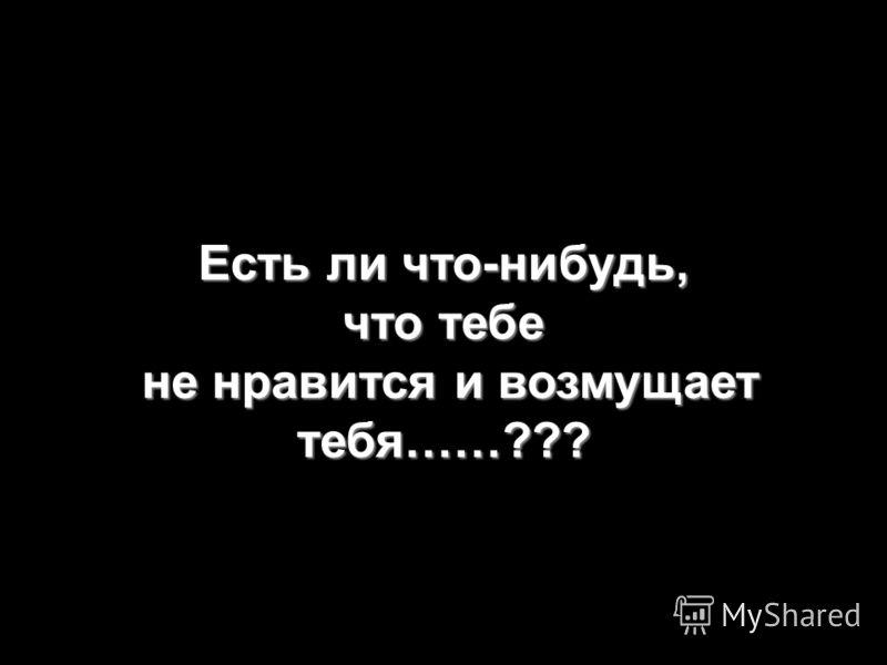 Есть ли что-нибудь, что тебе не нравится и возмущает тебя……???