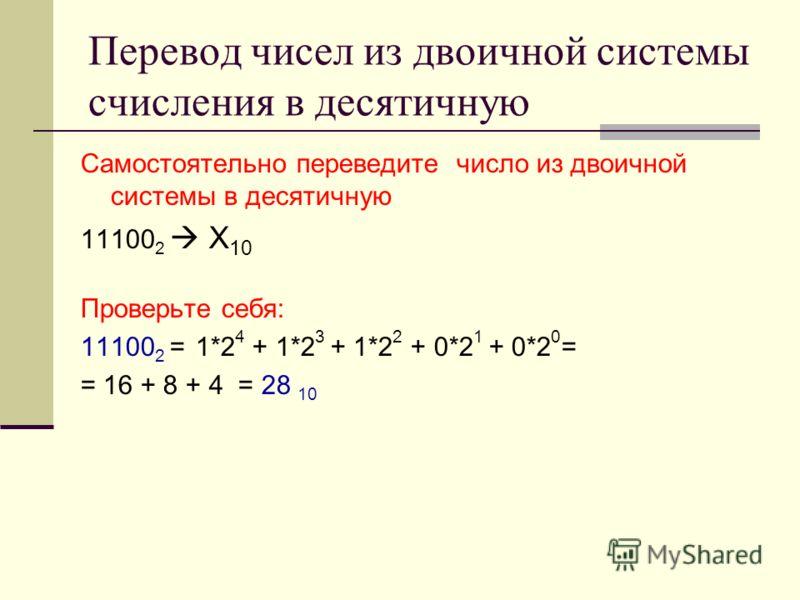 Перевод чисел из двоичной системы счисления в десятичную Самостоятельно переведите число из двоичной системы в десятичную 11100 2 Х 10 Проверьте себя: 11100 2 = 1*2 4 + 1*2 3 + 1*2 2 + 0*2 1 + 0*2 0 = = 16 + 8 + 4 = 28 10