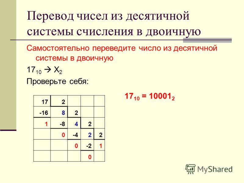 Перевод чисел из десятичной системы счисления в двоичную Самостоятельно переведите число из десятичной системы в двоичную 17 10 Х 2 Проверьте себя: 172 -1682 1-842 0-422 0-21 0 17 10 = 10001 2
