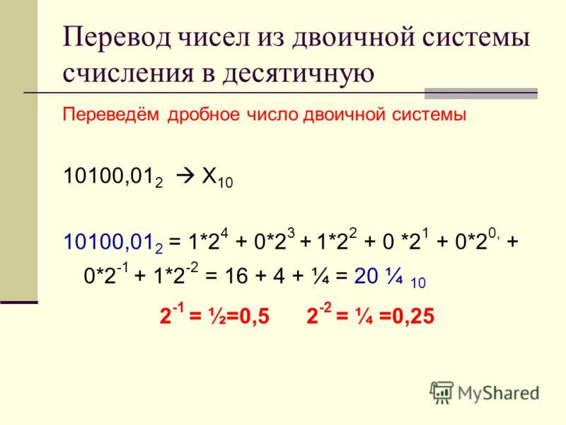 Перевод чисел из двоичной системы счисления в десятичную Переведём дробное число двоичной системы 10100,01 2 Х 10 10100,01 2 = 1*2 4 + 0*2 3 + 1*2 2 + 0 *2 1 + 0*2 0, + 0*2 -1 + 1*2 -2 = 16 + 4 + ¼ = 20 ¼ 10 2 -1 = ½=0,5 2 -2 = ¼ =0,25