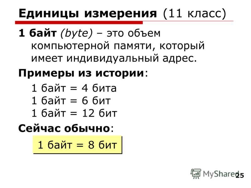 25 Единицы измерения (11 класс) 1 байт (bytе) – это объем компьютерной памяти, который имеет индивидуальный адрес. Примеры из истории: 1 байт = 4 бита 1 байт = 6 бит 1 байт = 12 бит Сейчас обычно: 1 байт = 8 бит