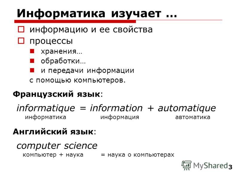 3 Информатика изучает … информацию и ее свойства процессы хранения… обработки… и передачи информации с помощью компьютеров. informatique = information + automatique информатика информация автоматика Французский язык: Английский язык: computer science