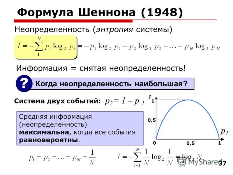 37 Формула Шеннона (1948) Неопределенность (энтропия системы) Система двух событий: 01 0,5 1 I Средняя информация (неопределенность) максимальна, когда все события равновероятны. p1p1 p 2 = 1 – p 1 Когда неопределенность наибольшая? ? Информация = сн