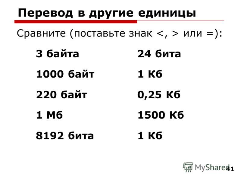 41 Перевод в другие единицы Сравните (поставьте знак или =): 3 байта 24 бита 1000 байт 1 Кб 220 байт0,25 Кб 1 Мб1500 Кб 8192 бита1 Кб