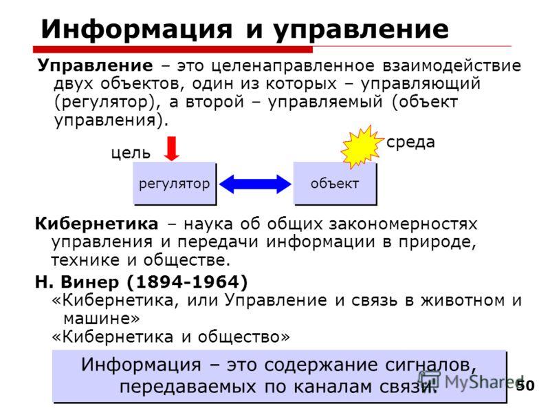 50 Информация и управление Управление – это целенаправленное взаимодействие двух объектов, один из которых – управляющий (регулятор), а второй – управляемый (объект управления). регулятор объект цель среда Кибернетика – наука об общих закономерностях